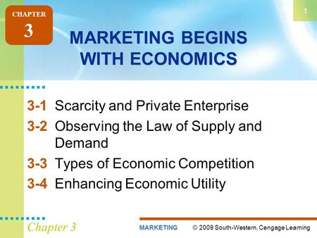 © 2009 South-Western, Cengage LearningMARKETING 1 Chapter 3 MARKETING BEGINS WITH ECONOMICS 3-1Scarcity and Private Enterprise 3-2Observing the Law of.