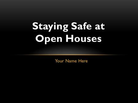 Your Name Here Staying Safe at Open Houses. RADALINK 2013 Holding open houses is part of being a real estate agent. Today we will talk about a few things.