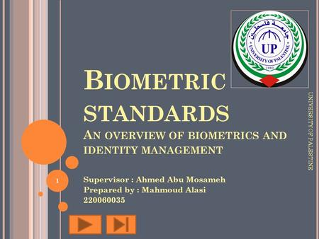 B IOMETRIC STANDARDS A N OVERVIEW OF BIOMETRICS AND IDENTITY MANAGEMENT Supervisor : Ahmed Abu Mosameh Prepared by : Mahmoud Alasi 220060035 UNIVERSITY.