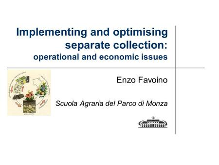 Implementing and optimising separate collection: operational and economic issues Enzo Favoino Scuola Agraria del Parco di Monza.