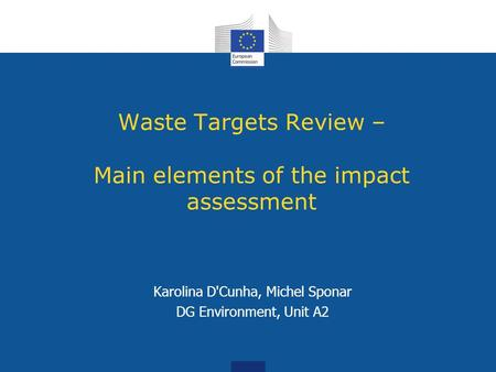 Waste Targets Review – Main elements of the impact assessment Karolina D'Cunha, Michel Sponar DG Environment, Unit A2.