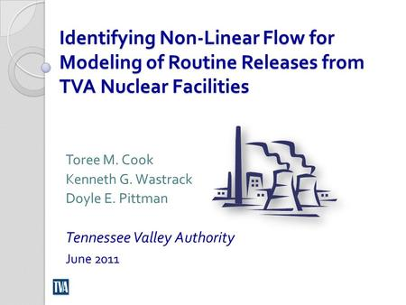 Identifying Non-Linear Flow for Modeling of Routine Releases from TVA Nuclear Facilities Toree M. Cook Kenneth G. Wastrack Doyle E. Pittman Tennessee Valley.