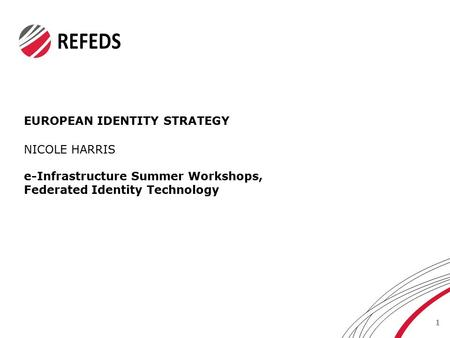 EUROPEAN IDENTITY STRATEGY 1 NICOLE HARRIS e-Infrastructure Summer Workshops, Federated Identity Technology.