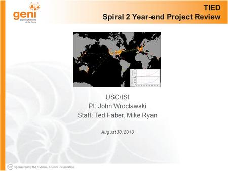Sponsored by the National Science Foundation TIED Spiral 2 Year-end Project Review USC/ISI PI: John Wroclawski Staff: Ted Faber, Mike Ryan August 30, 2010.
