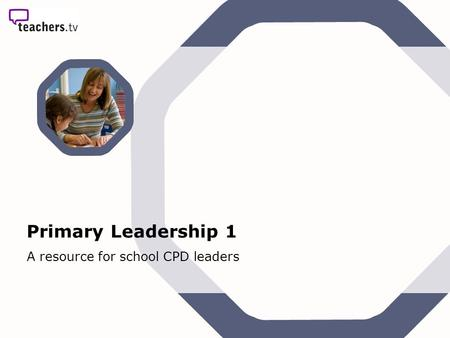 Primary Leadership 1 A resource for school CPD leaders.