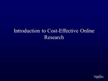 Introduction to Cost-Effective Online Research. With the Westlaw ® access that you enjoy as a student, you may not be accustomed to thinking about the.