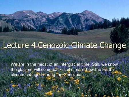 Lecture 4 Cenozoic Climate Change <strong>We</strong> are in the midst <strong>of</strong> an interglacial time. Still, <strong>we</strong> know the glaciers will come back. Let's recall how the Earth's.