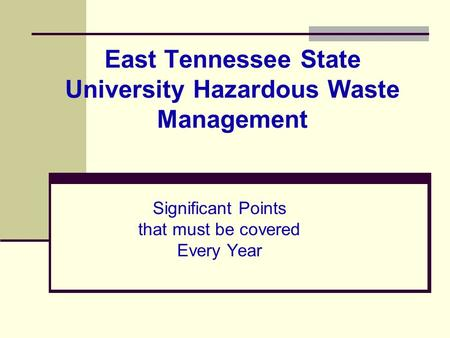 East Tennessee State University Hazardous Waste Management Significant Points that must be covered Every Year.