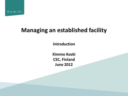 Managing an established facility Introduction Kimmo Koski CSC, Finland June 2012.