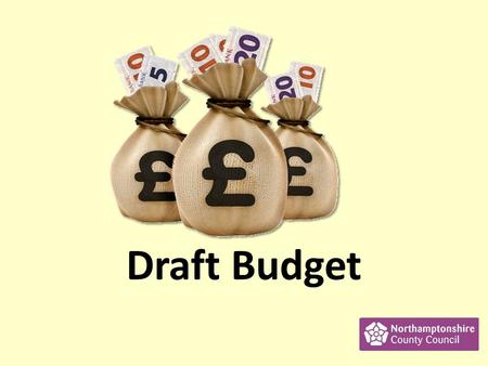 Draft Budget. What is the Draft Budget? The Budget says where Northamptonshire County Council plans to spend money. The council want to know what you.