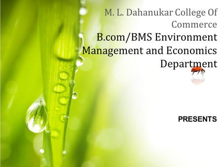 M. L. Dahanukar College Of Commerce B.com/BMS Environment Management and Economics Department PRESENTS.