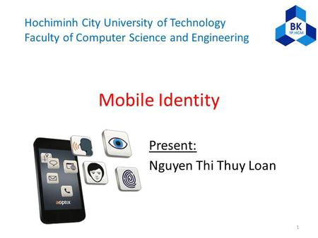 Hochiminh City University of Technology Faculty of Computer Science and Engineering Mobile Identity Present: Nguyen Thi Thuy Loan 1.