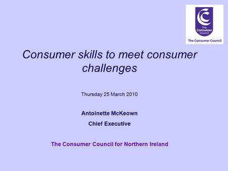 Consumer skills to meet consumer challenges Thursday 25 March 2010 Antoinette McKeown Chief Executive The Consumer Council for Northern Ireland.