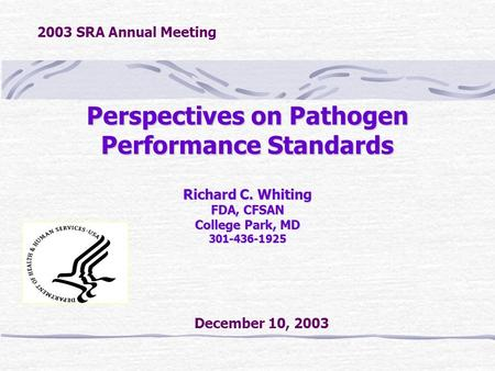 Perspectives on Pathogen Performance Standards Richard C. Whiting FDA, CFSAN College Park, MD 301-436-1925 December 10, 2003 2003 SRA Annual Meeting.