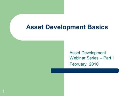 Asset Development Basics Asset Development Webinar Series – Part I February, 2010 1.