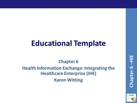 Educational Template Chapter 6 Health Information Exchange: Integrating the Healthcare Enterprise (IHE) Karen Witting Chapter 6 –HIE.