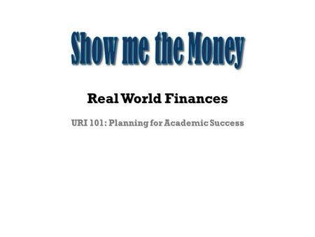 Real World Finances URI 101: Planning for Academic Success.