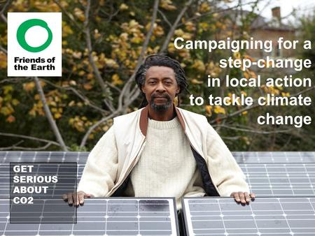 Campaigning for a step-change in local action to tackle climate change GET SERIOUS ABOUT CO2.