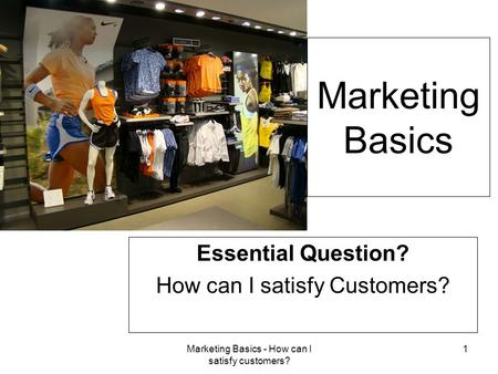 Marketing Basics - How can I satisfy customers? 1 Marketing Basics Essential Question? How can I satisfy Customers?