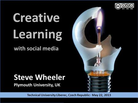 Creative Learning Steve Wheeler Plymouth University, UK with social media Technical University Liberec, Czech Republic: May 22, 2013.