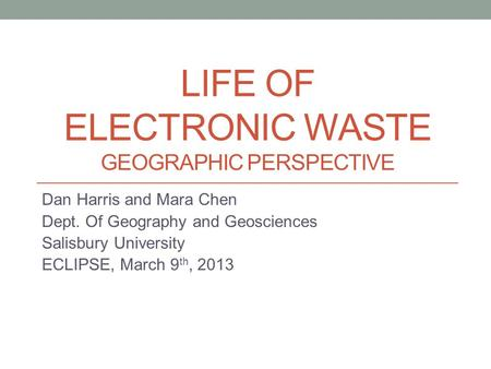 LIFE OF ELECTRONIC WASTE GEOGRAPHIC PERSPECTIVE Dan Harris and Mara Chen Dept. Of Geography and Geosciences Salisbury University ECLIPSE, March 9 th, 2013.
