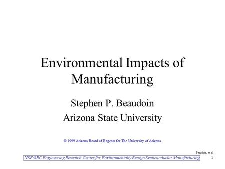 NSF/SRC Engineering Research Center for Environmentally Benign Semiconductor Manufacturing Beaudoin, et al. 1 Environmental Impacts of Manufacturing Stephen.