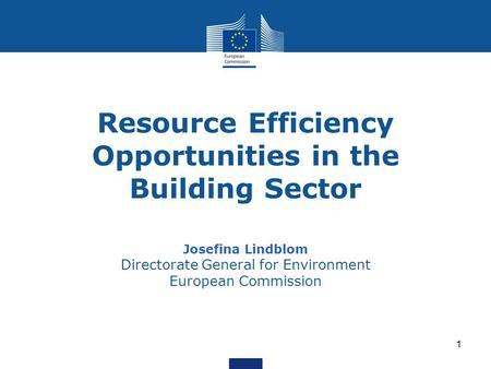 1 Resource Efficiency Opportunities in the Building Sector Josefina Lindblom Directorate General for Environment European Commission.