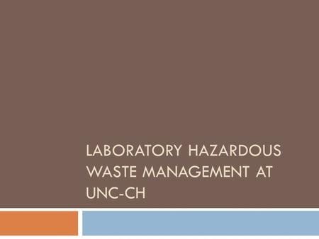 LABORATORY HAZARDOUS WASTE MANAGEMENT AT UNC-CH. To demonstrate the proper methods of laboratory hazardous waste management for compliance with state.