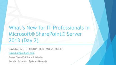 What's New for IT Professionals in Microsoft® SharePoint® Server 2013 (Day 2) Sayed Ali (MCTS, MCITP, MCT, MCSA, MCSE ) Senior SharePoint.