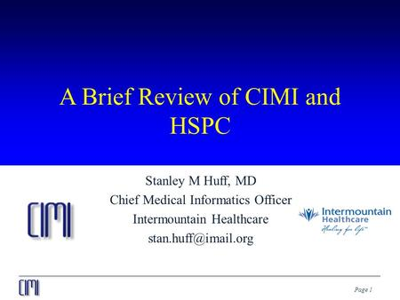 Page 1 A Brief Review of CIMI and HSPC Stanley M Huff, MD Chief Medical Informatics Officer Intermountain Healthcare