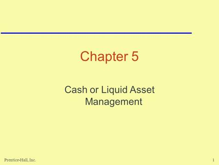 Prentice-Hall, Inc.1 Chapter 5 Cash or Liquid Asset Management.