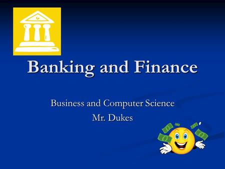 Banking and Finance Business and Computer Science Mr. Dukes.