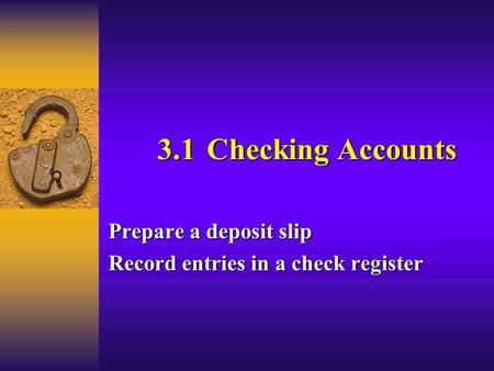 3.1Checking Accounts Prepare a deposit slip Record entries in a check register.