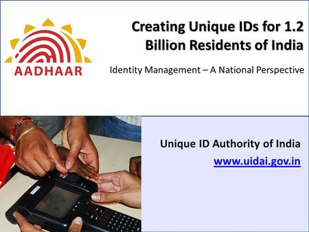 Creating Unique IDs for 1.2 Billion Residents of India Unique ID Authority of India www.uidai.gov.in Identity Management – A National Perspective.