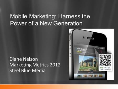 Diane Nelson Marketing Metrics 2012 Steel Blue Media Mobile Marketing: Harness the Power of a New Generation.