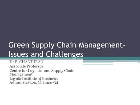 Green Supply Chain Management- Issues and Challenges Dr P. CHANDIRAN Associate Professor Centre for Logistics and Supply Chain Management Loyola Institute.
