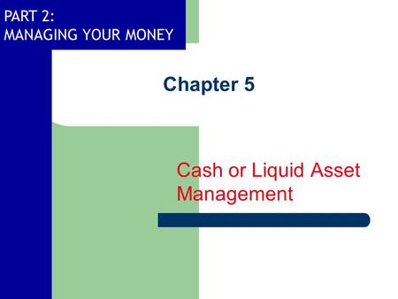 PART 2: MANAGING YOUR MONEY Chapter 5 Cash or Liquid Asset Management.