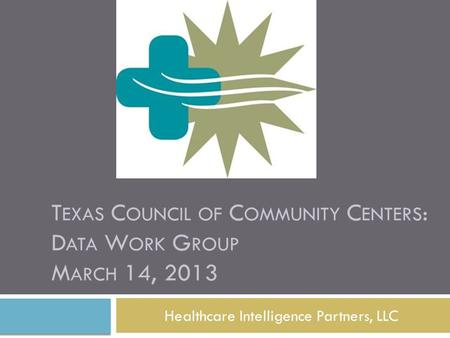 T EXAS C OUNCIL OF C OMMUNITY C ENTERS : D ATA W ORK G ROUP M ARCH 14, 2013 Healthcare Intelligence Partners, LLC.