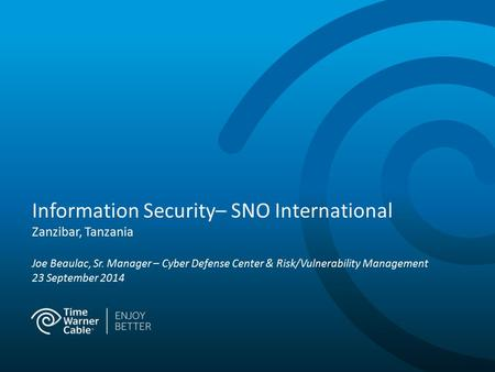 Information Security– SNO International Zanzibar, Tanzania Joe Beaulac, Sr. Manager – Cyber Defense Center & Risk/Vulnerability Management 23 September.