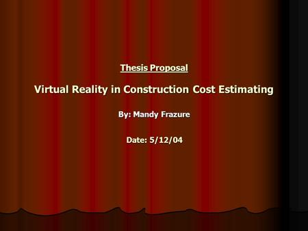 Thesis Proposal Virtual Reality in Construction Cost Estimating By: Mandy Frazure Date: 5/12/04.