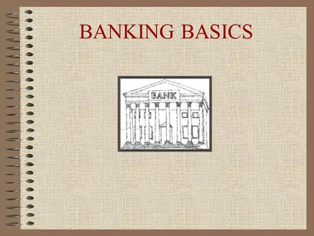 BANKING BASICS. What is a Bank? -- A bank is a business. -- Banks sell services - financial services such as car loans, home mortgage loans, business.