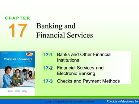 © 2012 Cengage Learning. All Rights Reserved. Principles of Business, 8e C H A P T E R 17 SLIDE 1 17-1 17-1Banks and Other Financial Institutions 17-2.