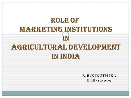 R.R.KIRUTHIKA BTH-12-009 ROLE OF MARKETING INSTITUTIONS IN AGRICULTURAL DEVELOPMENT IN INDIA.