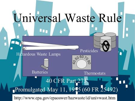 Universal Waste Rule 40 CFR Part 273 Promulgated May 11, 1995 (60 FR 25492) Batteries Hazardous Waste Lamps Thermostats Pesticides