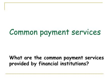 Common payment services What are the common payment services provided by financial institutions? 1.