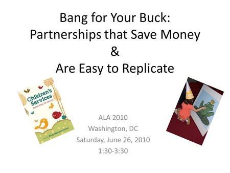 Bang for Your Buck: Partnerships that Save Money & Are Easy to Replicate ALA 2010 Washington, DC Saturday, June 26, 2010 1:30-3:30.