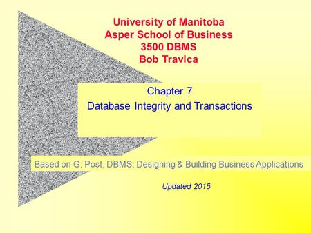 Chapter 7 Database Integrity and Transactions Based on G. Post, DBMS: Designing & Building Business Applications University of Manitoba Asper School of.