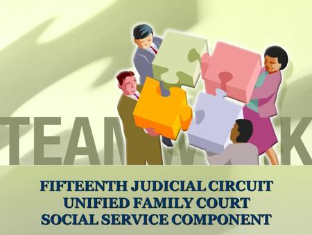FIFTEENTH JUDICIAL CIRCUIT UNIFIED FAMILY COURT SOCIAL SERVICE COMPONENT Fifteenth Judicial Circuit's Unified Family Court Social Service Component FIFTEENTH.