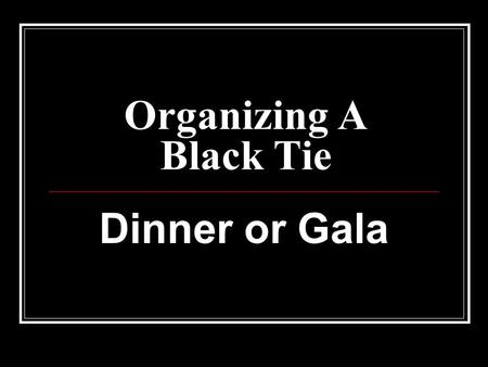 Organizing A Black Tie Dinner or Gala. Organizing a Black Tie Dinner In the ideal fundraising scenario, there would be no costs- everything you need.
