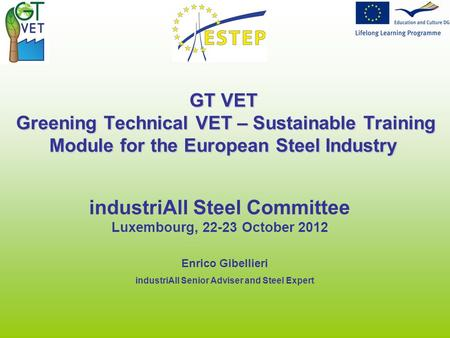 GT VET Greening Technical VET – Sustainable Training Module for the European Steel Industry industriAll Steel Committee Luxembourg, 22-23 October 2012.